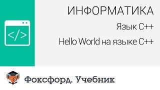 Информатика. Язык С++: Hello World на языке С++. Центр онлайн-обучения «Фоксфорд»