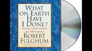 What On Earth Have I Done? by Robert Fulghum--Audiobook Excerpt