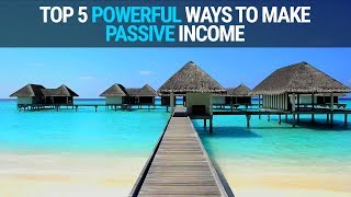 TOP 5 POWERFUL WAYS TO MAKE PASSIVE INCOME IN 2018