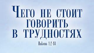 Проповедь: 'Чего не стоит говорить в трудностях?' (Даниил Ткачев)