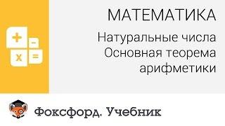 Математика. Натуральные числа: Основная теорема арифметики. Центр онлайн-обучения «Фоксфорд»