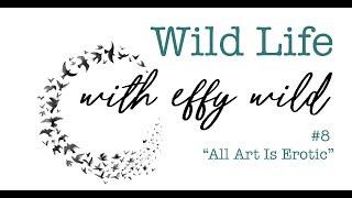 Wild Life #8 - All Art Is Erotic