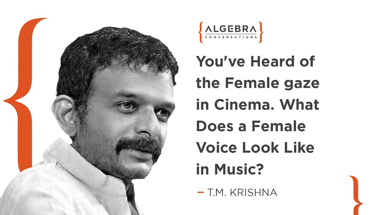 You've heard of the female gaze in cinema. What does a female voice look like in music? - TM Krishna