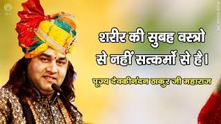Sharir Ki Subha Vastra Se Nahi Satkarmo Se Hai || Shri Devkinandan Thakur Ji