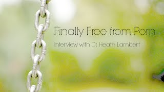 Finally Free from Porn: Interview with Dr. Heath Lambert