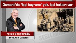 """Yavuz Bahadıroğlu : Osmanlı'da """"işçi bayramı"""" yok, işçi hakları var"""