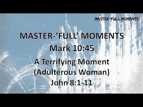 Sermon - April 29th 2018 - Master 'FULL' Moments - A Terrifying Moment (Adulterous Woman)