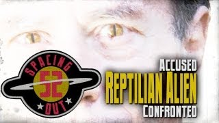 Accused Reptilian Alien Confronted - Spacing Out! Ep. 52