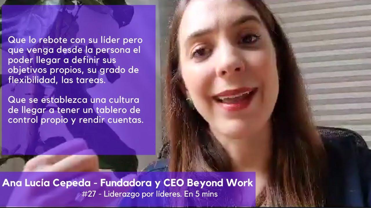 Liderazgo por líderes. 27 - Ana Lucía Cepeda. Liderar por Objetivos. Flexibilidad. Autogestión.