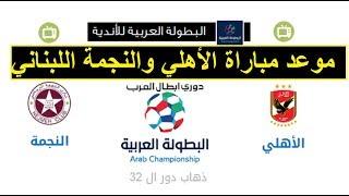 موعد مباراة الأهلي والنجمة اللبناني فى الجولة 32 من البطولة العربية