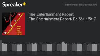 The Entertainment Report- Ep 581 1/5/17 (made with Spreaker)