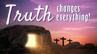 Easter 2019- Truth Changes Everything