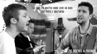 Joe Reeves & Friends - So Sad (To Watch Good Love Go Bad) (Everly Brothers Cover)