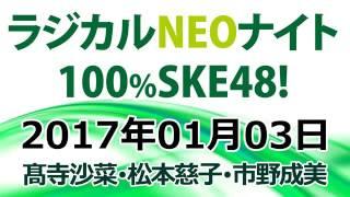 2017.01.03 ラジカルNEOナイト 100% SKE48!【髙寺沙菜・松本慈子・市野成美】