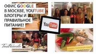 Офис Google в Москве, Youtube блогеры и правильное питание!