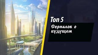 Топ 5 сериалов о будущем
