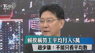 賴揆稱勞工平均月入5萬 趙少康:不能只看平均數
