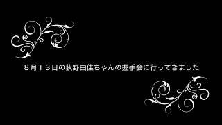 8月13日の荻野由佳ちゃんの握手会に行ってきました。
