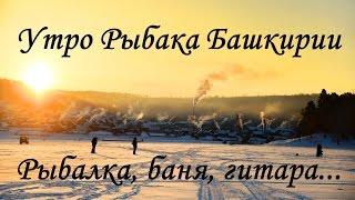 Утро Рыбака Башкирии. Рыбалка, баня, гитара...(На днях выкладывали трейлер нашего отдыха на базе