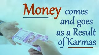 Money comes and goes as a Result of Karmas