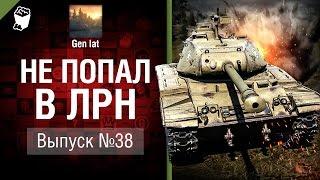 Не попал в ЛРН №38 [World of Tanks]