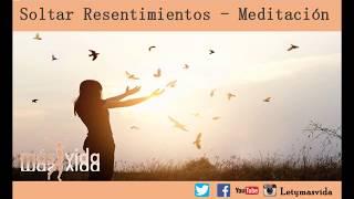 Aprende a Soltar los Resentimiento - Meditación