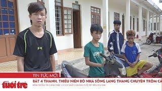Bắt 4 thanh, thiếu niên bỏ nhà sống lang thang chuyên trộm cắp tài sản