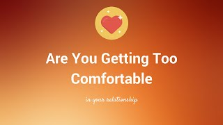 Are You Getting Too Comfortable In Your Relationship?