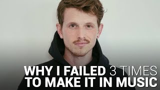 Why I FAILED 3 TIMES to MAKE IT IN MUSIC!