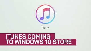 iTunes coming to Windows 10 Store