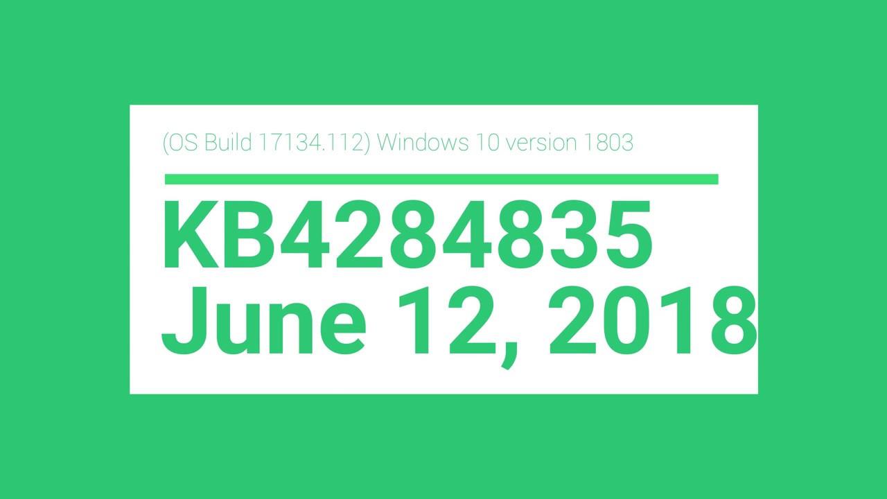 (OS Build 17134 112) Windows 10 version 1803 - KB4284835 - June 12, 2018
