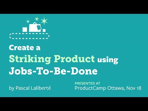 Create a Striking Product using Jobs To Be Done - ProductCamp Ottawa 2017