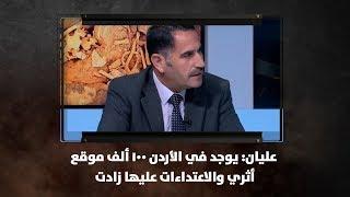 عليان: يوجد في الأردن  100 ألف موقع أثري والاعتداءات عليها زادت