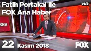 22 Kasım 2018 Fatih Portakal ile FOX Ana Haber