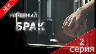 МЕЛОДРАМА 2018 (Неравный брак 2 серия) Русский сериал НОВИНКА про любовь