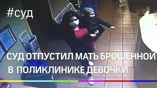 Суд отпустил мать брошенной в московской поликлинике девочки