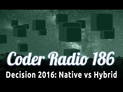 Decision 2016: Native vs Hybrid | Coder Radio 186