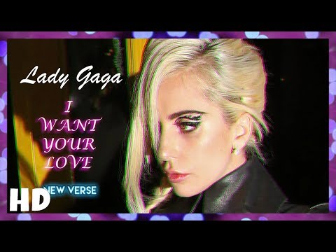 Lady Gaga - I Want Your Love | (NEW VERSE)