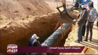 كاميرا صباح دريم ترصد مشروعات التنمية بمدينة السادات