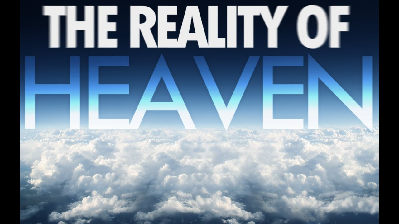 The Reality of Heaven. What will heaven be like? What will Hell be like?