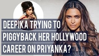 Deepika Padukone trying to PIGGYBACK her Hollywood career on Priyanka Chopra?