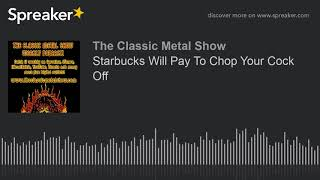 Starbucks Will Pay To Chop Your Cock Off