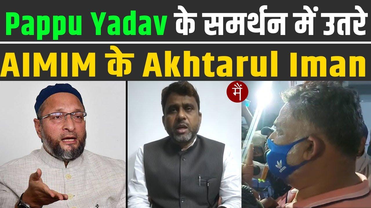 Pappu Yadav के समर्थन में उतरे AIMIM के Akhtarul Iman