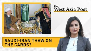 The West Asia Post: Iran-Saudi thaw on the cards?