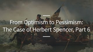 Excursions, Ep. 42: From Optimism to Pessimism: The Case of Herbert Spencer, Part 6