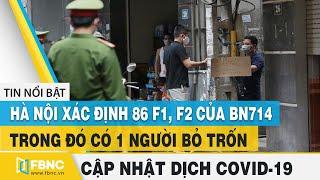 Covid-19 hôm nay (virus Corona)   Hà Nội xác định 86 F1,F2 của BN714 trong đó 1 người bỏ trốn   FBNC