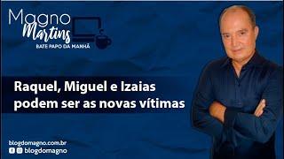 BLOG DO MAGNO - Raquel, Miguel e Izaias podem ser as novas vítimas