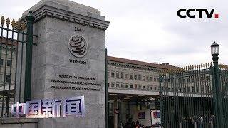 [中国新闻] WTO2019年度第五次总理事会 中方批评美方破坏世贸组织上诉机构 | CCTV中文国际