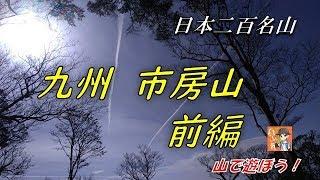 【登山】 九州にある日本二百名山:市房山に登って来ました。前編