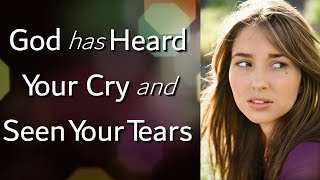 God has Heard Your Cry and Seen Your Tears (you have His attention)